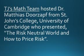 "TJ's Math Team hosted Dr. Matthias Doorzapf from St. John's College, University of Cambridge who presented, ""The Risk Neutral World and How to Price Risk""."